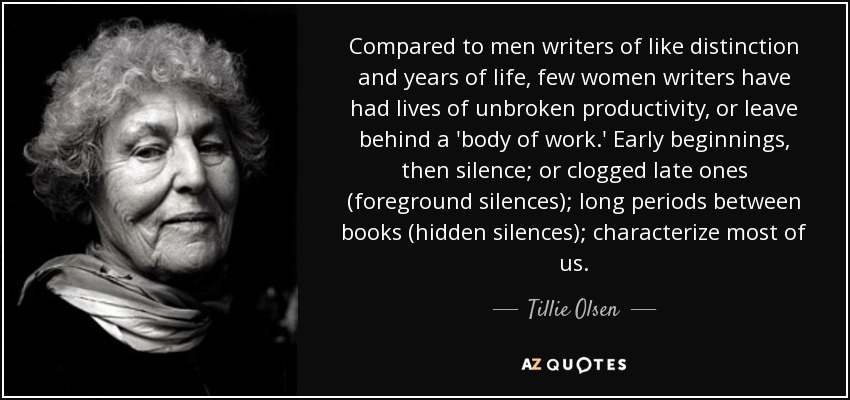 Compared to men writers of like distinction and years of life, few women writers have had lives of unbroken productivity, or leave behind a 'body of work.' Early beginnings, then silence; or clogged late ones (foreground silences); long periods between books (hidden silences); characterize most of us. - Tillie Olsen