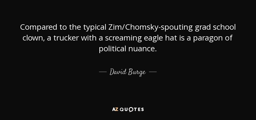 Compared to the typical Zim/Chomsky-spouting grad school clown, a trucker with a screaming eagle hat is a paragon of political nuance. - David Burge