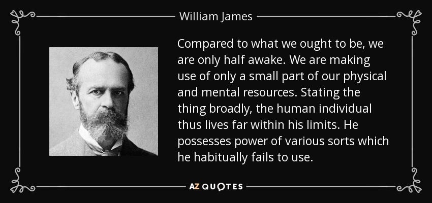 Compared to what we ought to be, we are only half awake. We are making use of only a small part of our physical and mental resources. Stating the thing broadly, the human individual thus lives far within his limits. He possesses power of various sorts which he habitually fails to use. - William James