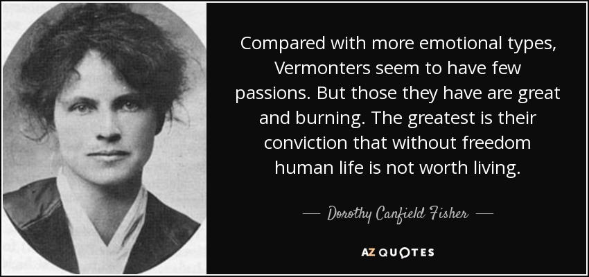 Compared with more emotional types, Vermonters seem to have few passions. But those they have are great and burning. The greatest is their conviction that without freedom human life is not worth living. - Dorothy Canfield Fisher