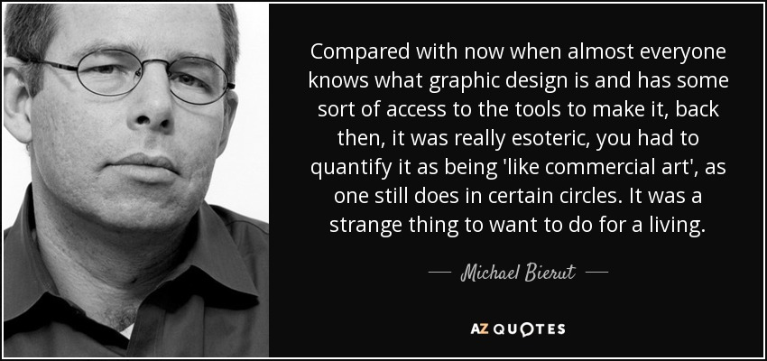 Compared with now when almost everyone knows what graphic design is and has some sort of access to the tools to make it, back then, it was really esoteric, you had to quantify it as being 'like commercial art', as one still does in certain circles. It was a strange thing to want to do for a living. - Michael Bierut