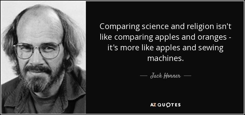 Comparing science and religion isn't like comparing apples and oranges - it's more like apples and sewing machines. - Jack Horner