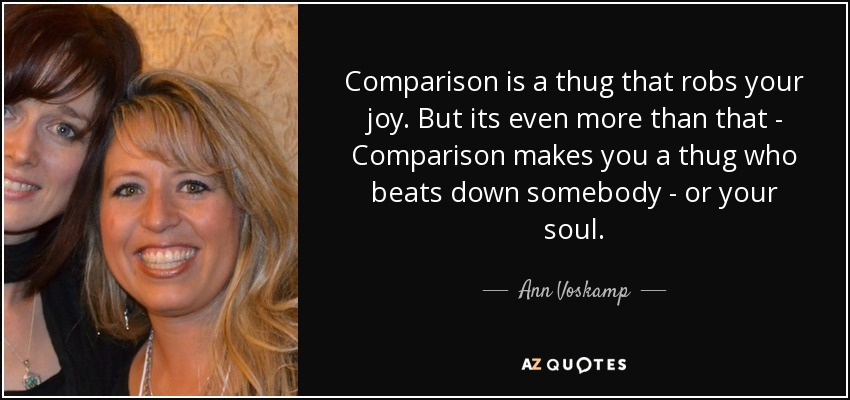 Comparison is a thug that robs your joy. But its even more than that - Comparison makes you a thug who beats down somebody - or your soul. - Ann Voskamp