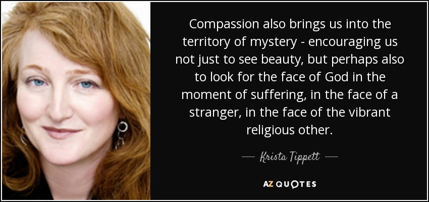 Compassion also brings us into the territory of mystery - encouraging us not just to see beauty, but perhaps also to look for the face of God in the moment of suffering, in the face of a stranger, in the face of the vibrant religious other. - Krista Tippett