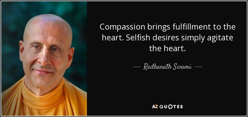 Compassion brings fulfillment to the heart. Selfish desires simply agitate the heart. - Radhanath Swami