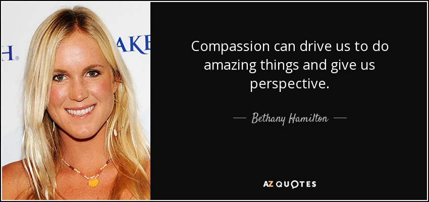 Compassion can drive us to do amazing things and give us perspective. - Bethany Hamilton