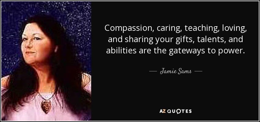 Compassion, caring, teaching, loving, and sharing your gifts, talents, and abilities are the gateways to power. - Jamie Sams