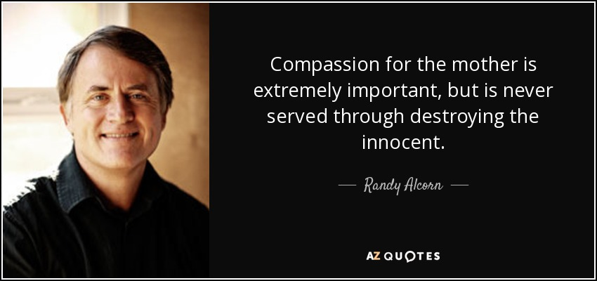 Compassion for the mother is extremely important, but is never served through destroying the innocent. - Randy Alcorn