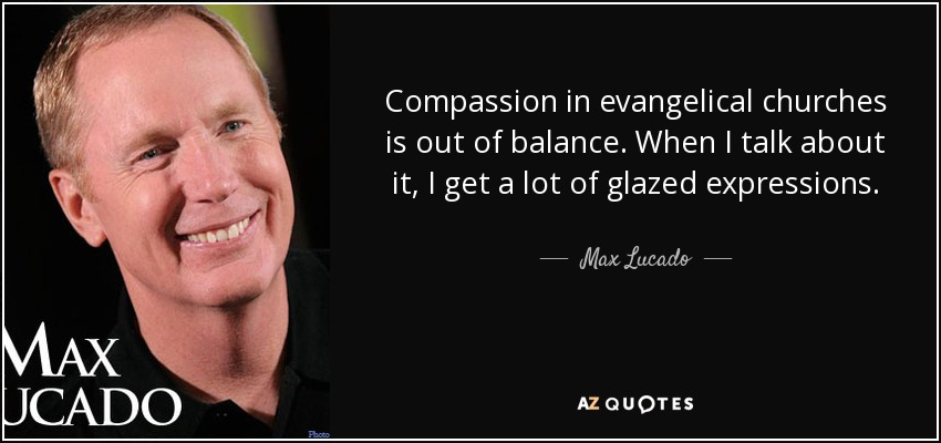 Compassion in evangelical churches is out of balance. When I talk about it, I get a lot of glazed expressions. - Max Lucado
