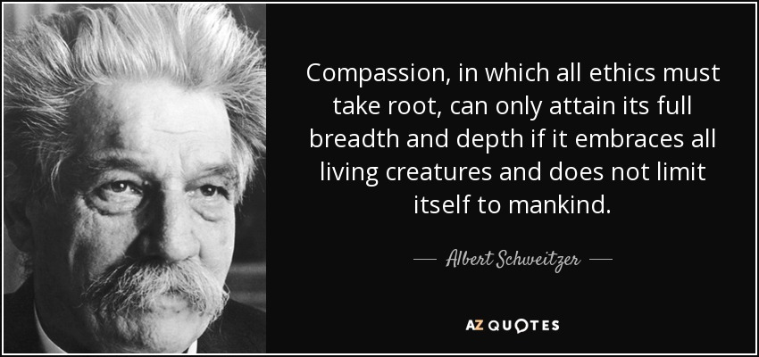 Compassion, in which all ethics must take root, can only attain its full breadth and depth if it embraces all living creatures and does not limit itself to mankind. - Albert Schweitzer