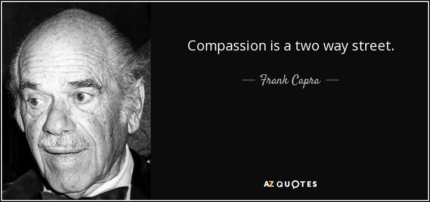Compassion is a two way street. - Frank Capra