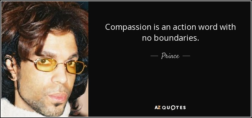 Compassion is an action word with no boundaries. - Prince