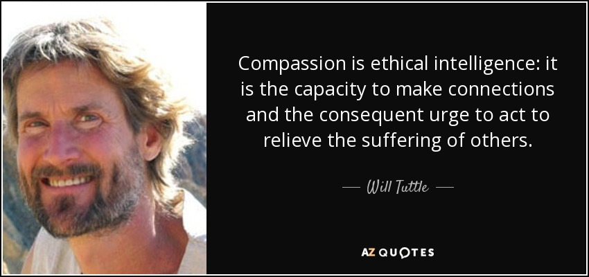 Compassion is ethical intelligence: it is the capacity to make connections and the consequent urge to act to relieve the suffering of others. - Will Tuttle