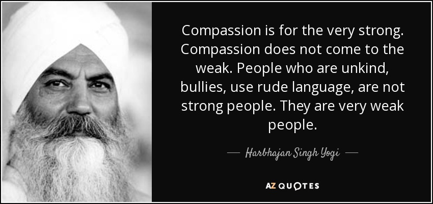 Compassion is for the very strong. Compassion does not come to the weak. People who are unkind, bullies, use rude language, are not strong people. They are very weak people. - Harbhajan Singh Yogi