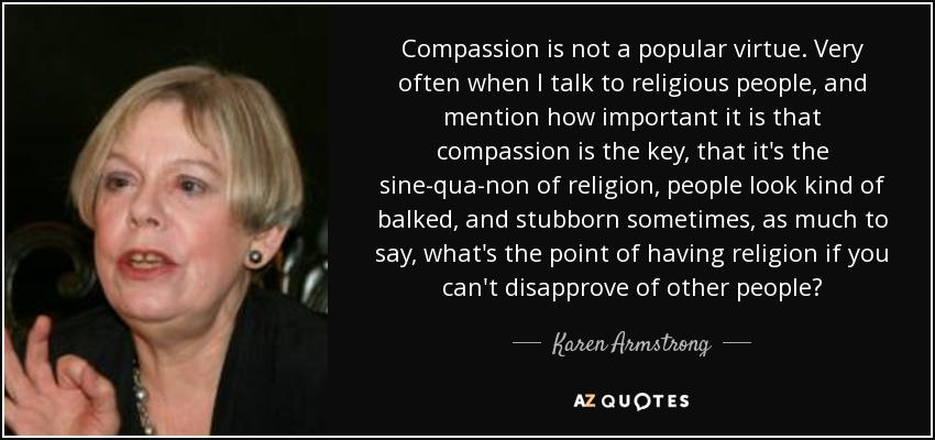 Compassion is not a popular virtue. Very often when I talk to religious people, and mention how important it is that compassion is the key, that it's the sine-qua-non of religion, people look kind of balked, and stubborn sometimes, as much to say, what's the point of having religion if you can't disapprove of other people? - Karen Armstrong