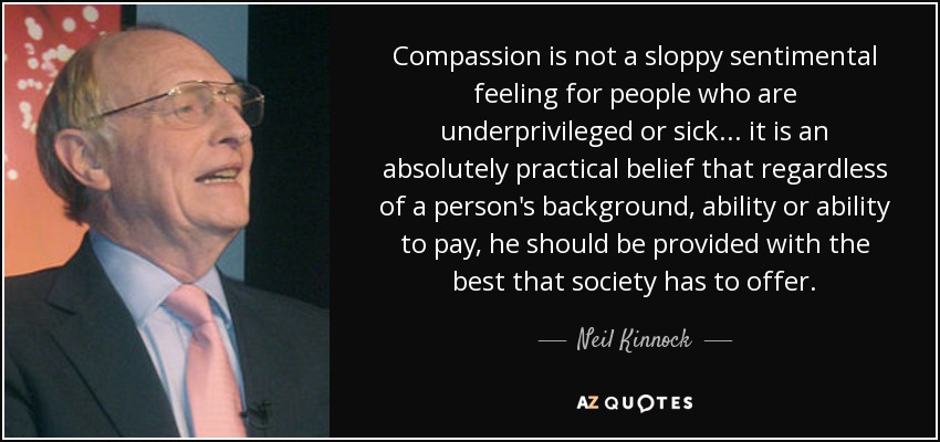 Compassion is not a sloppy sentimental feeling for people who are underprivileged or sick... it is an absolutely practical belief that regardless of a person's background, ability or ability to pay, he should be provided with the best that society has to offer. - Neil Kinnock