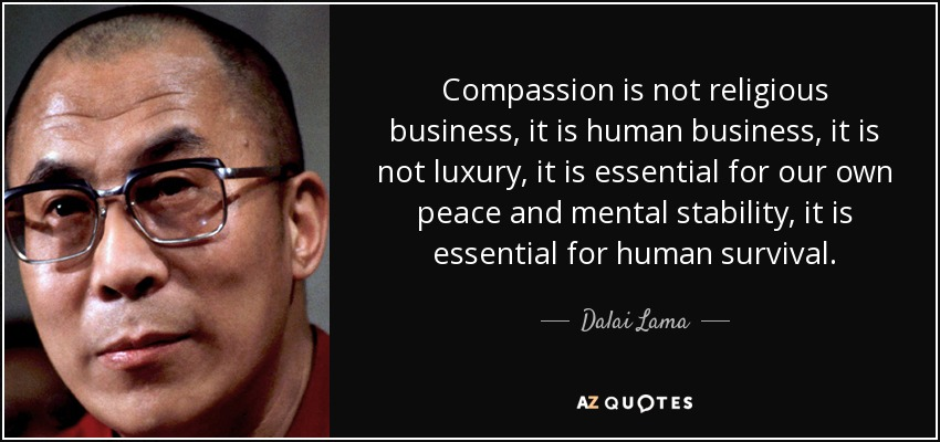 Compassion is not religious business, it is human business, it is not luxury, it is essential for our own peace and mental stability, it is essential for human survival. - Dalai Lama