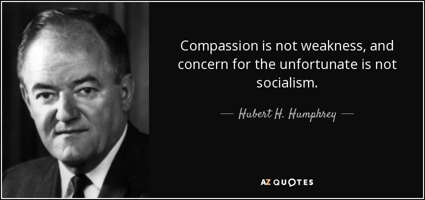 Compassion is not weakness, and concern for the unfortunate is not socialism. - Hubert H. Humphrey