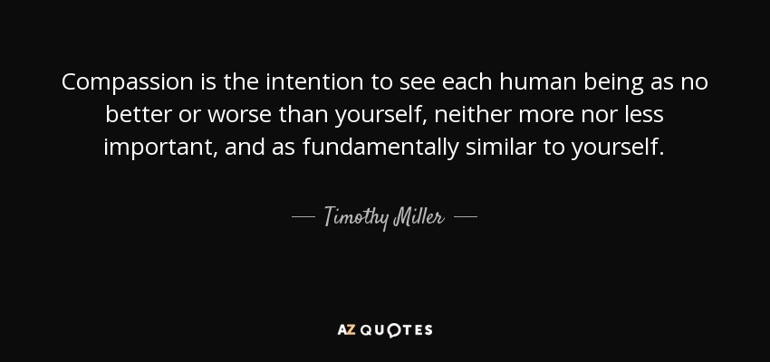 Compassion is the intention to see each human being as no better or worse than yourself, neither more nor less important, and as fundamentally similar to yourself. - Timothy Miller