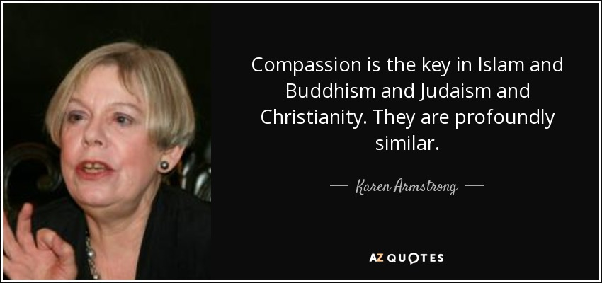 Compassion is the key in Islam and Buddhism and Judaism and Christianity. They are profoundly similar. - Karen Armstrong