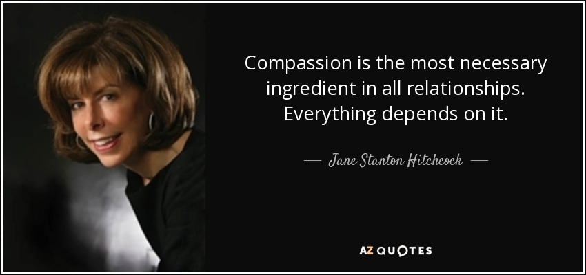Compassion is the most necessary ingredient in all relationships. Everything depends on it. - Jane Stanton Hitchcock