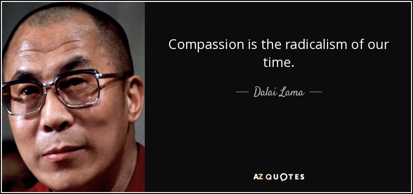 Compassion is the radicalism of our time. - Dalai Lama
