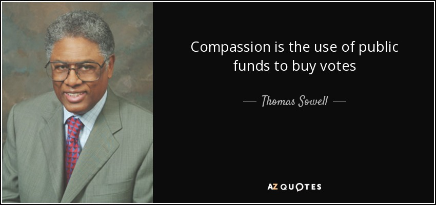 Compassion is the use of public funds to buy votes - Thomas Sowell
