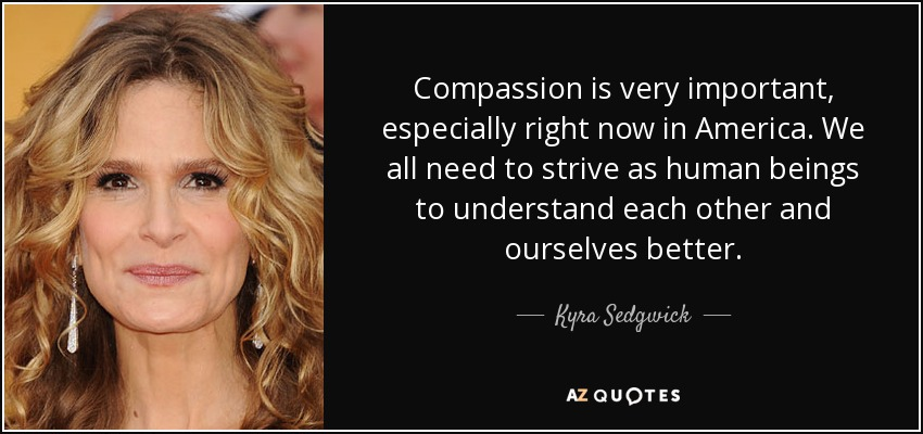 Compassion is very important, especially right now in America. We all need to strive as human beings to understand each other and ourselves better. - Kyra Sedgwick