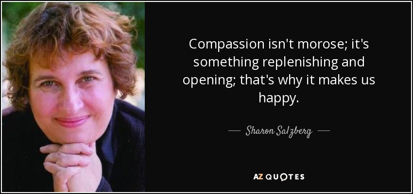 Compassion isn't morose; it's something replenishing and opening; that's why it makes us happy. - Sharon Salzberg
