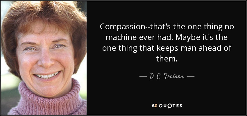 Compassion--that's the one thing no machine ever had. Maybe it's the one thing that keeps man ahead of them. - D. C. Fontana