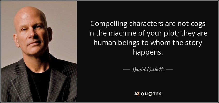 Compelling characters are not cogs in the machine of your plot; they are human beings to whom the story happens. - David Corbett