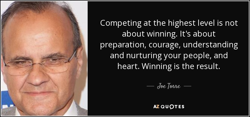 Competing at the highest level is not about winning. It's about preparation, courage, understanding and nurturing your people, and heart. Winning is the result. - Joe Torre