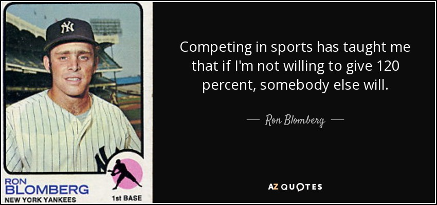 Competing in sports has taught me that if I'm not willing to give 120 percent, somebody else will. - Ron Blomberg