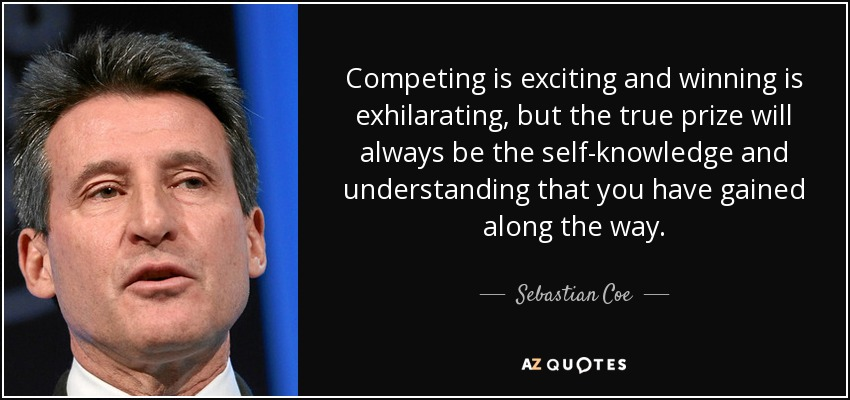 Competing is exciting and winning is exhilarating, but the true prize will always be the self-knowledge and understanding that you have gained along the way. - Sebastian Coe