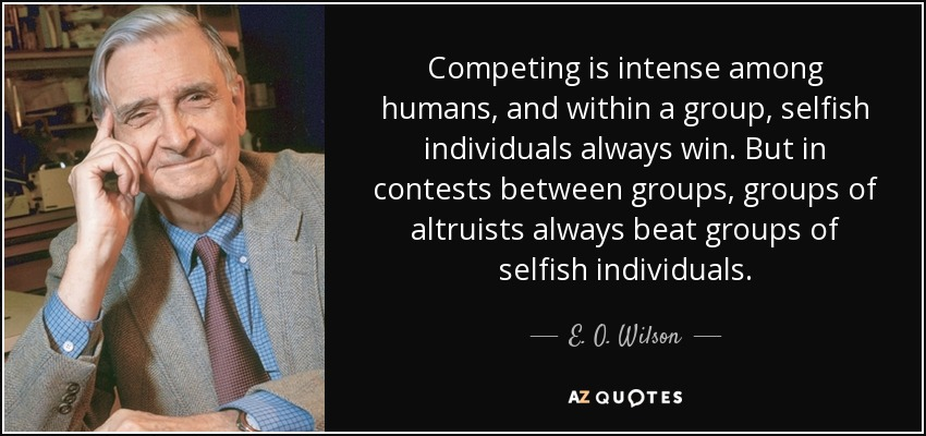 Competing is intense among humans, and within a group, selfish individuals always win. But in contests between groups, groups of altruists always beat groups of selfish individuals. - E. O. Wilson