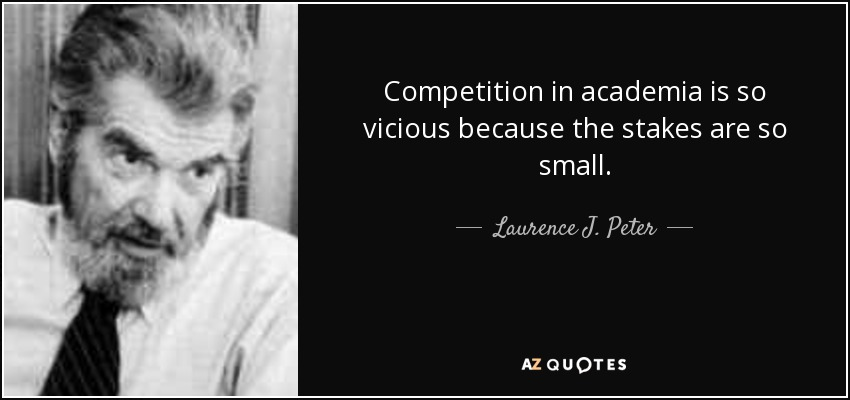 Competition in academia is so vicious because the stakes are so small. - Laurence J. Peter