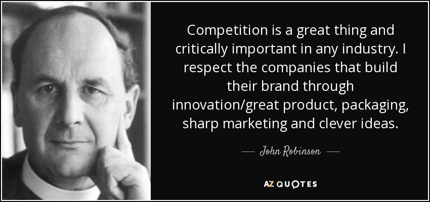 Competition is a great thing and critically important in any industry. I respect the companies that build their brand through innovation/great product, packaging, sharp marketing and clever ideas. - John Robinson