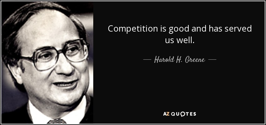 Competition is good and has served us well. - Harold H. Greene