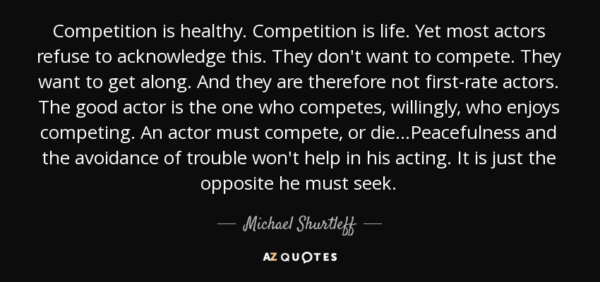 Competition is healthy. Competition is life. Yet most actors refuse to acknowledge this. They don't want to compete. They want to get along. And they are therefore not first-rate actors. The good actor is the one who competes, willingly, who enjoys competing. An actor must compete, or die...Peacefulness and the avoidance of trouble won't help in his acting. It is just the opposite he must seek. - Michael Shurtleff