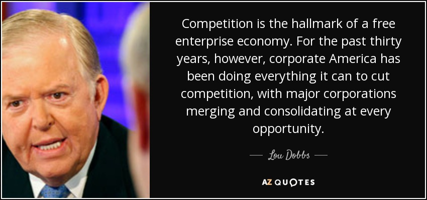 Competition is the hallmark of a free enterprise economy. For the past thirty years, however, corporate America has been doing everything it can to cut competition, with major corporations merging and consolidating at every opportunity. - Lou Dobbs