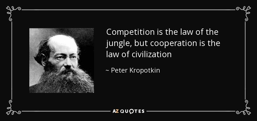Competition is the law of the jungle, but cooperation is the law of civilization - Peter Kropotkin