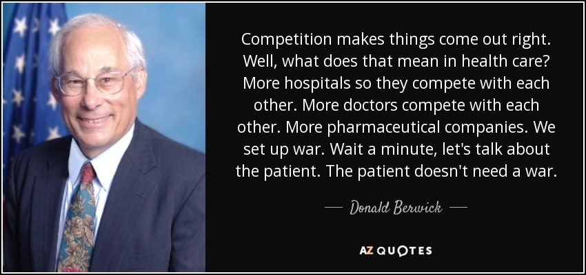 Competition makes things come out right. Well, what does that mean in health care? More hospitals so they compete with each other. More doctors compete with each other. More pharmaceutical companies. We set up war. Wait a minute, let's talk about the patient. The patient doesn't need a war. - Donald Berwick