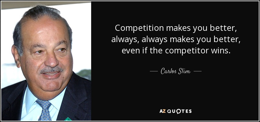 Competition makes you better, always, always makes you better, even if the competitor wins. - Carlos Slim
