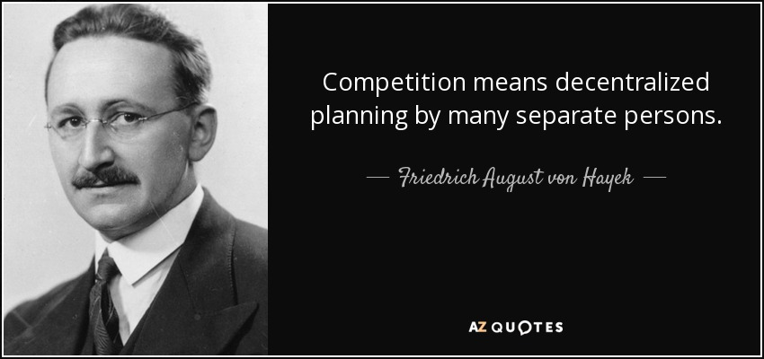 Competition means decentralized planning by many separate persons. - Friedrich August von Hayek