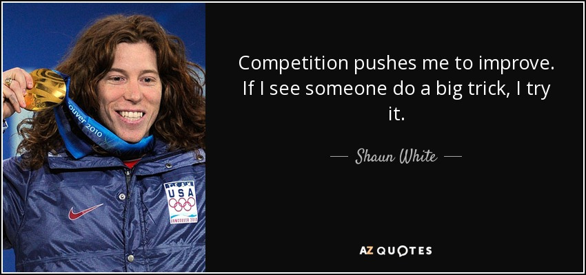 Competition pushes me to improve. If I see someone do a big trick, I try it. - Shaun White