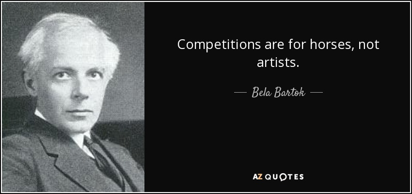 Competitions are for horses, not artists. - Bela Bartok