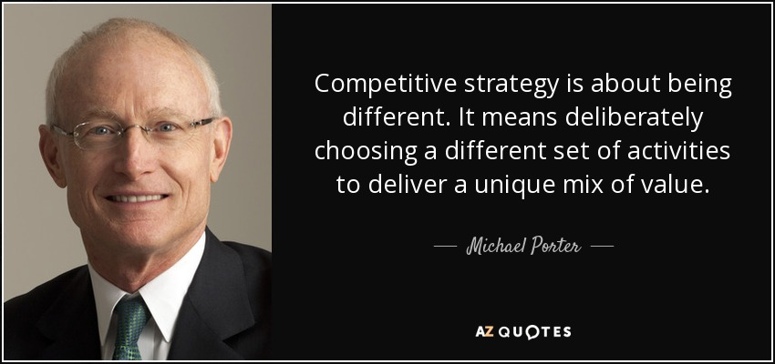 Competitive strategy is about being different. It means deliberately choosing a different set of activities to deliver a unique mix of value. - Michael Porter