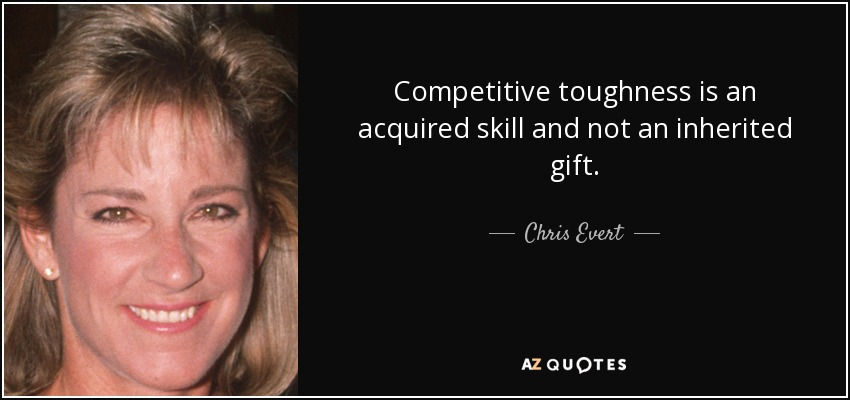 Competitive toughness is an acquired skill and not an inherited gift. - Chris Evert