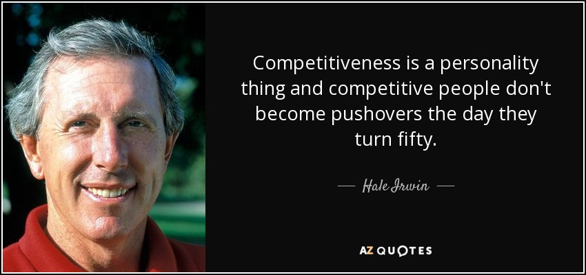 Competitiveness is a personality thing and competitive people don't become pushovers the day they turn fifty. - Hale Irwin