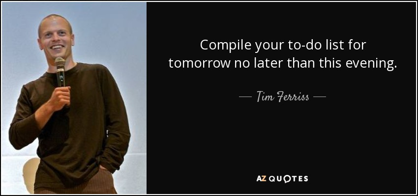 Compile your to-do list for tomorrow no later than this evening. - Tim Ferriss